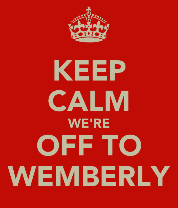 KEEP CALM WE'RE OFF TO WEMBERLY