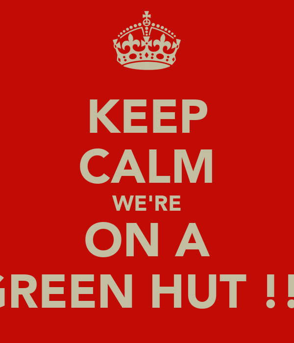 KEEP CALM WE'RE ON A GREEN HUT !!!