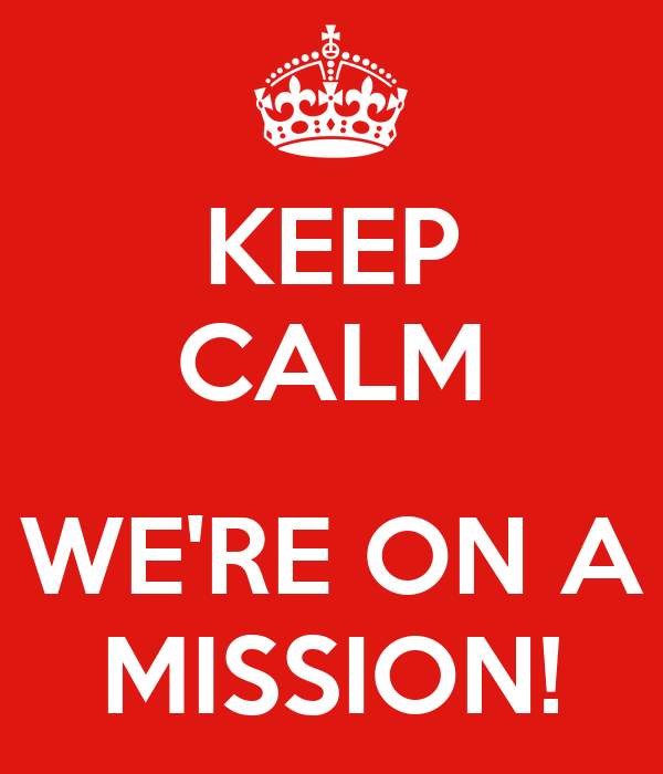KEEP CALM  WE'RE ON A MISSION!