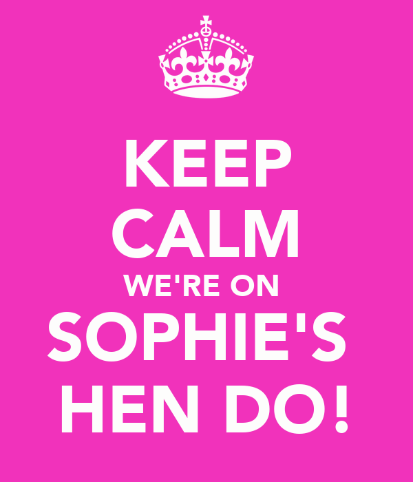 KEEP CALM WE'RE ON  SOPHIE'S  HEN DO!