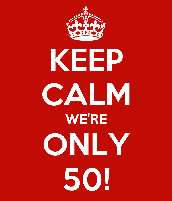 KEEP CALM WE'RE ONLY 50!