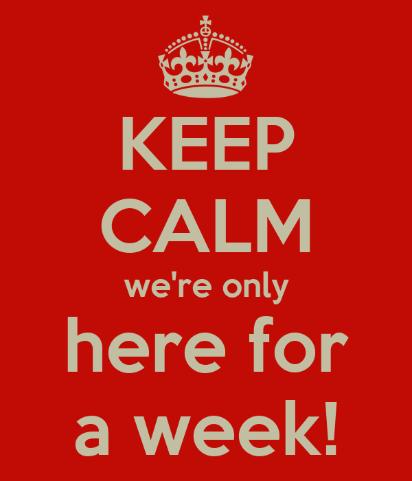 KEEP CALM we're only here for a week!