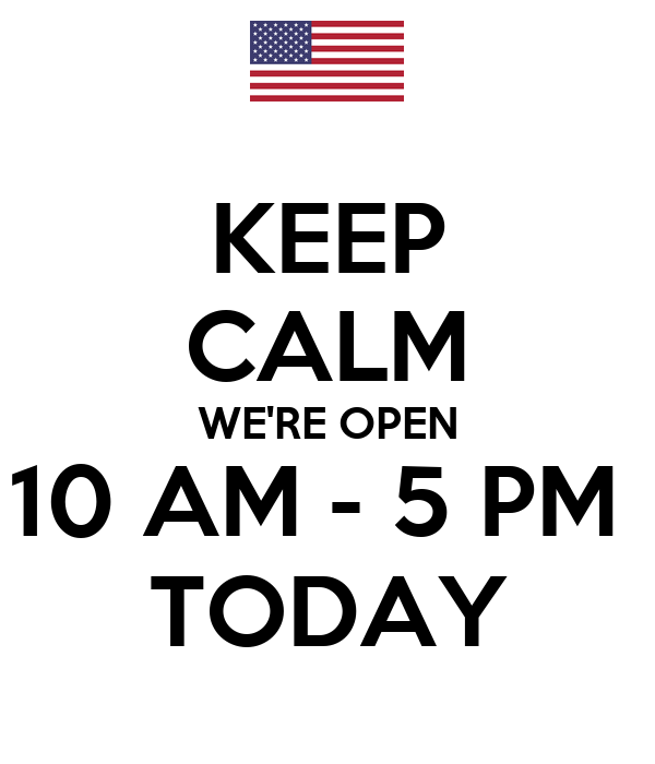 KEEP CALM WE'RE OPEN 10 AM - 5 PM  TODAY