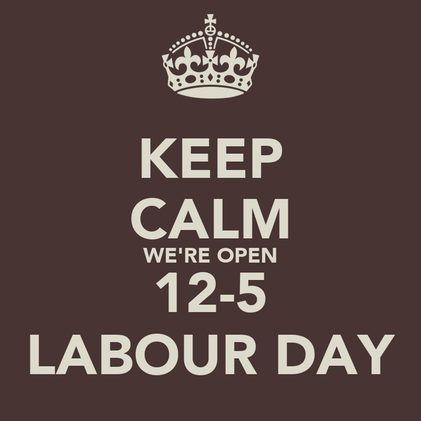 KEEP CALM WE'RE OPEN 12-5 LABOUR DAY