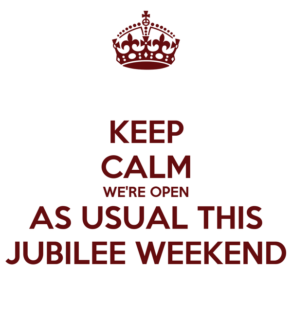 KEEP CALM WE'RE OPEN AS USUAL THIS JUBILEE WEEKEND