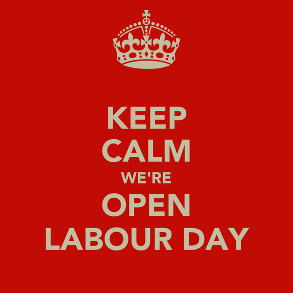 KEEP CALM WE'RE OPEN LABOUR DAY