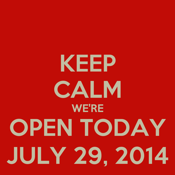 KEEP CALM WE'RE OPEN TODAY JULY 29, 2014