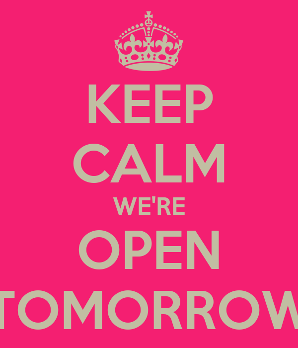 KEEP CALM WE'RE OPEN TOMORROW