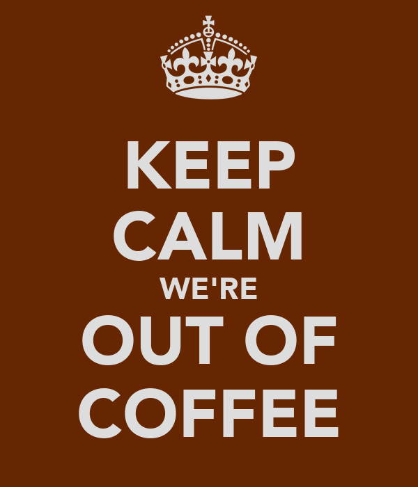 KEEP CALM WE'RE OUT OF COFFEE