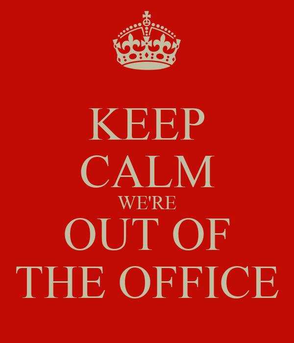 KEEP CALM WE'RE OUT OF THE OFFICE