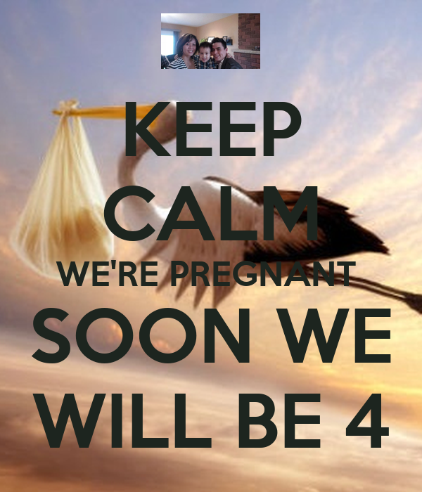KEEP CALM WE'RE PREGNANT  SOON WE WILL BE 4
