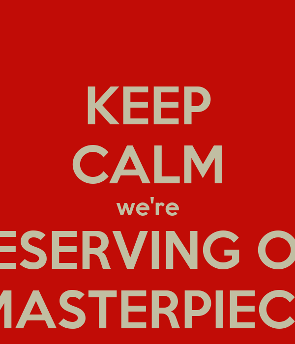 KEEP CALM we're PRESERVING OUR MASTERPIECE