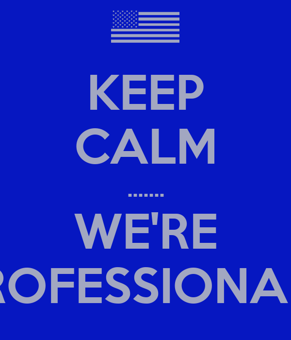 KEEP CALM ....... WE'RE PROFESSIONALS