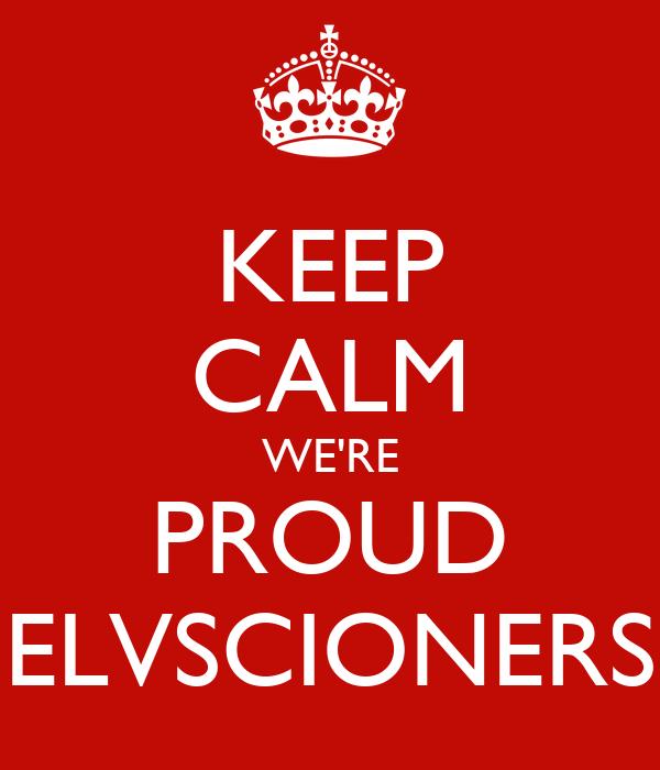 KEEP CALM WE'RE PROUD ELVSCIONERS
