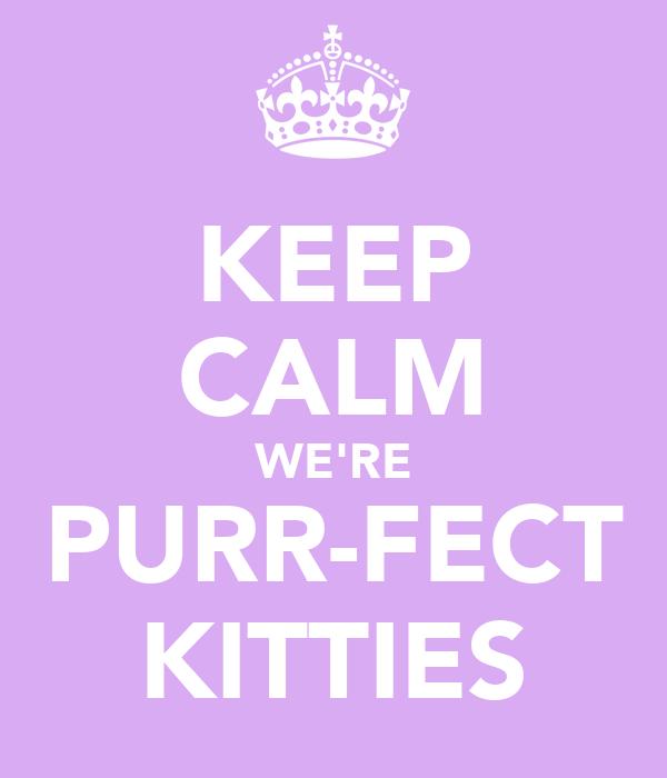 KEEP CALM WE'RE PURR-FECT KITTIES