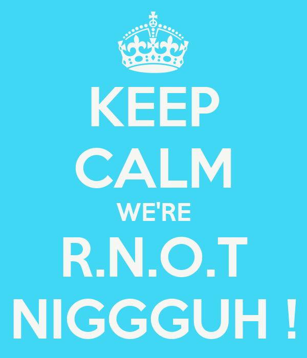 KEEP CALM WE'RE R.N.O.T NIGGGUH !