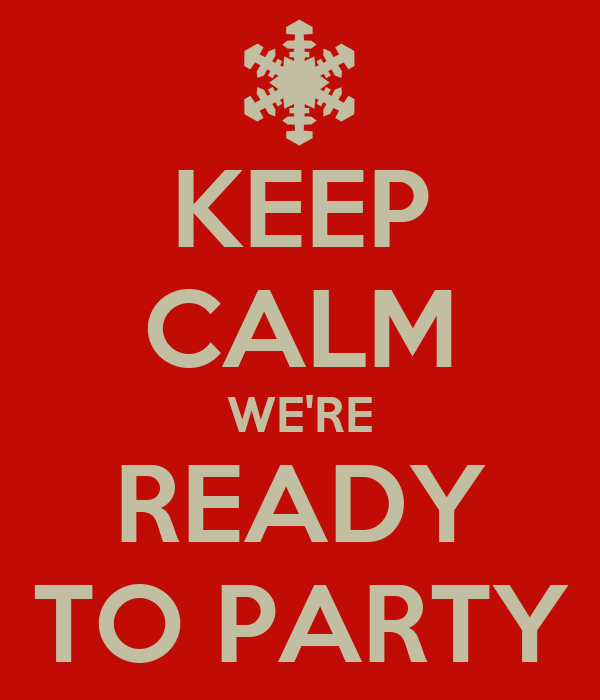 KEEP CALM WE'RE READY TO PARTY
