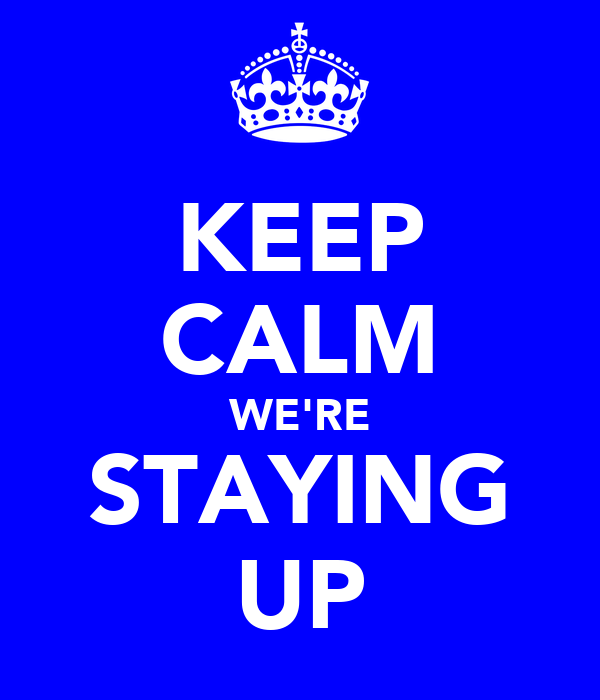 KEEP CALM WE'RE STAYING UP
