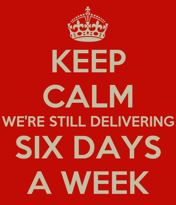 KEEP CALM WE'RE STILL DELIVERING SIX DAYS A WEEK