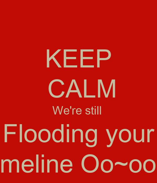 KEEP  CALM We're still  Flooding your timeline Oo~oop