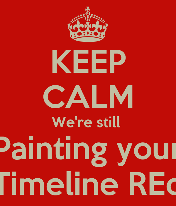 KEEP CALM We're still  Painting your Timeline REd