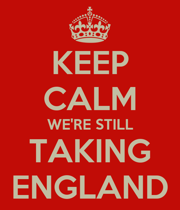 KEEP CALM WE'RE STILL TAKING ENGLAND