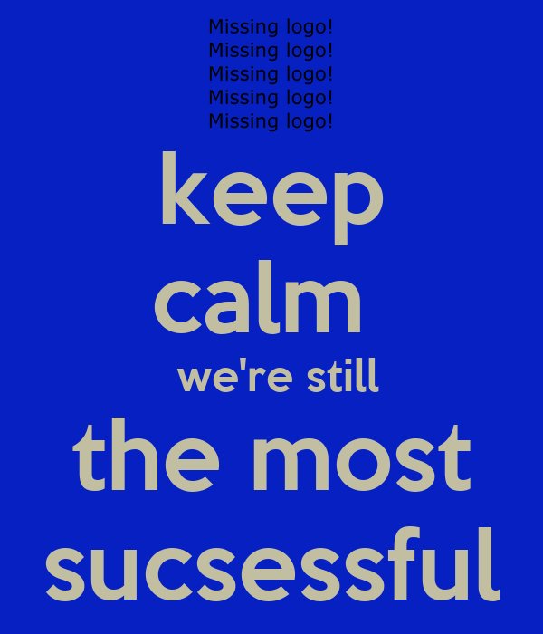 keep calm   we're still the most sucsessful