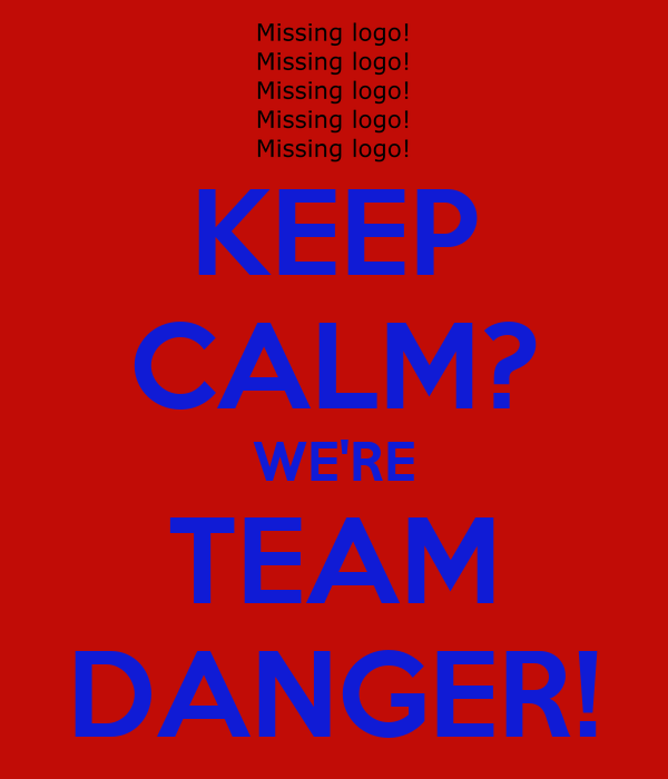 KEEP CALM? WE'RE TEAM DANGER!