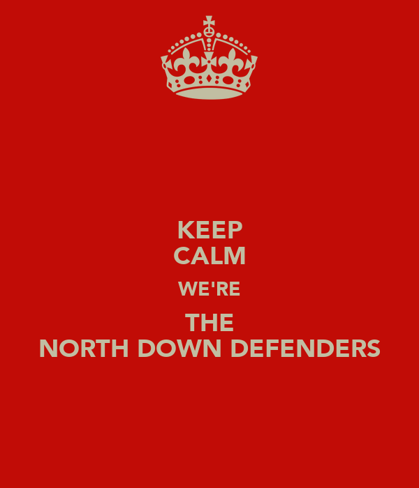 KEEP CALM WE'RE THE NORTH DOWN DEFENDERS