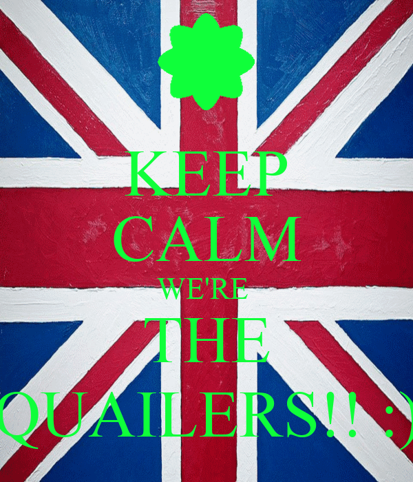 KEEP CALM WE'RE  THE QUAILERS!! :)