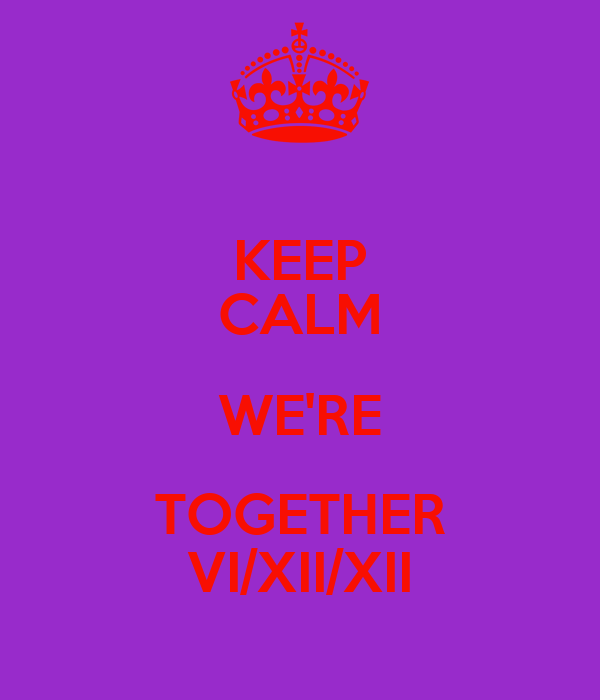 KEEP CALM WE'RE TOGETHER VI/XII/XII