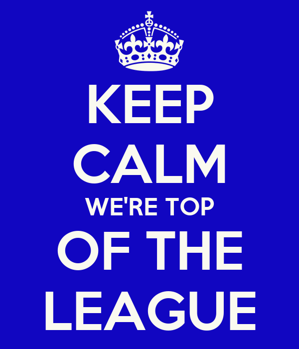 KEEP CALM WE'RE TOP OF THE LEAGUE