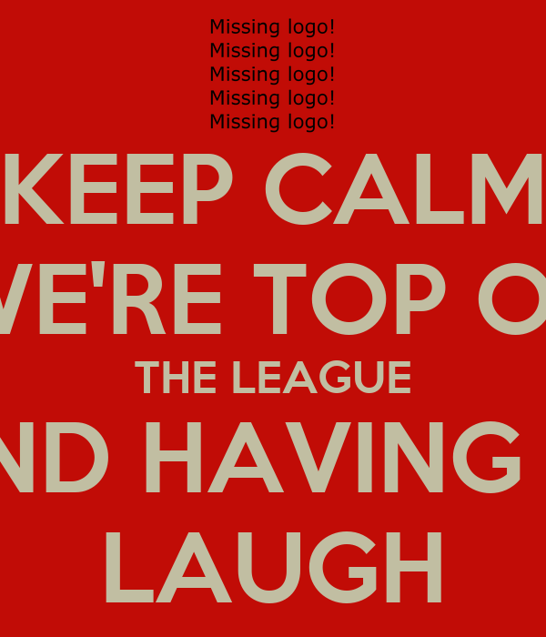 KEEP CALM WE'RE TOP OF THE LEAGUE AND HAVING A  LAUGH