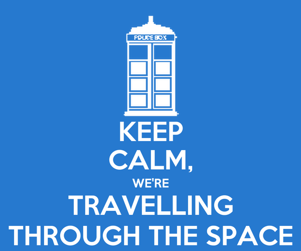 KEEP CALM, WE'RE TRAVELLING THROUGH THE SPACE