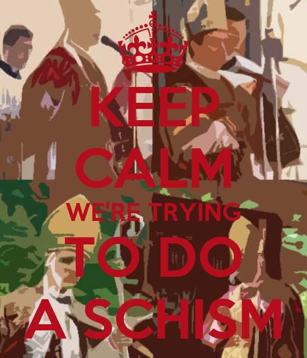 KEEP CALM WE'RE TRYING TO DO A SCHISM