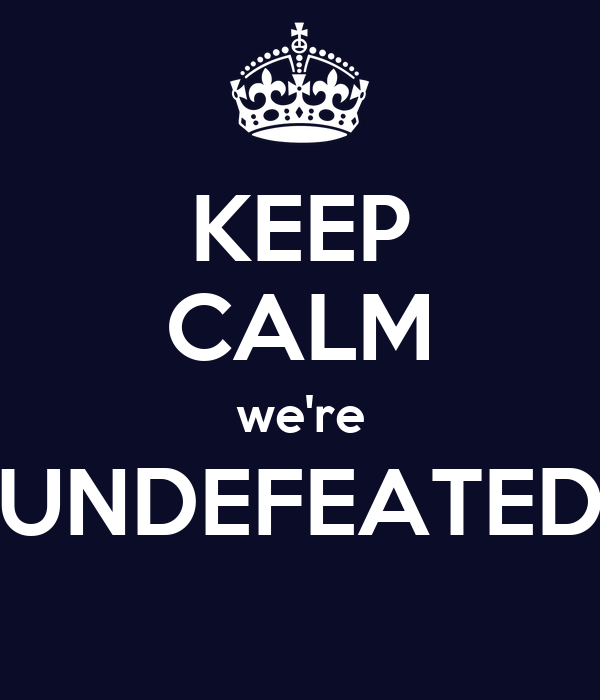 KEEP CALM we're UNDEFEATED