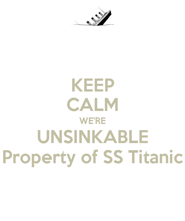KEEP CALM WE'RE UNSINKABLE Property of SS Titanic