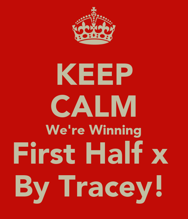 KEEP CALM We're Winning First Half x  By Tracey!