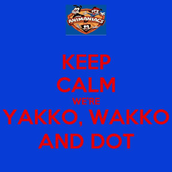 KEEP CALM WE'RE YAKKO, WAKKO AND DOT
