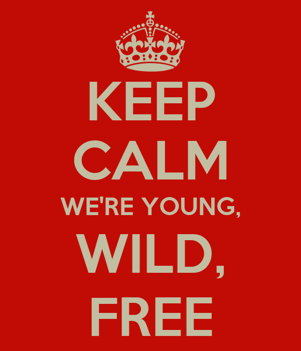 KEEP CALM WE'RE YOUNG, WILD, FREE