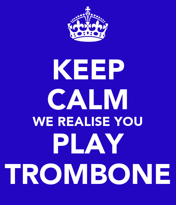 KEEP CALM WE REALISE YOU PLAY TROMBONE