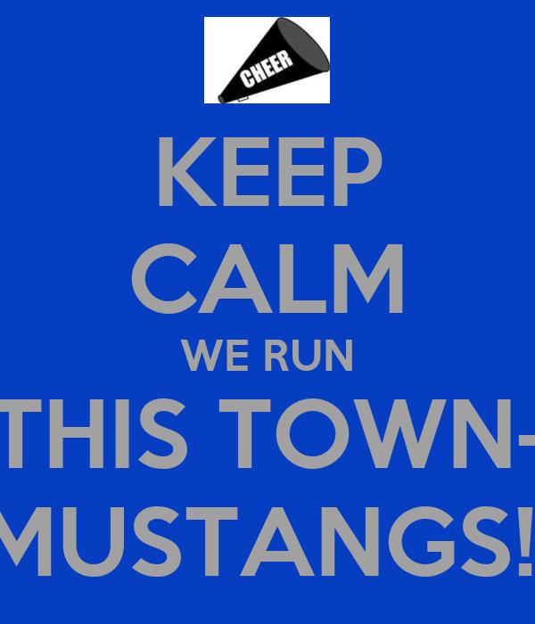 KEEP CALM WE RUN THIS TOWN- MUSTANGS!!
