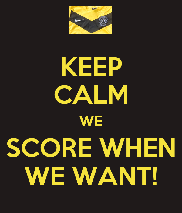 KEEP CALM WE SCORE WHEN WE WANT!