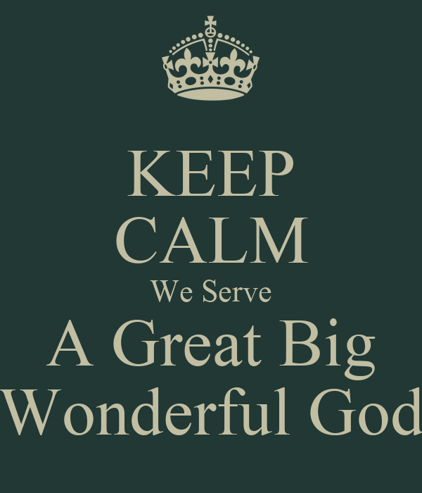 KEEP CALM We Serve A Great Big Wonderful God