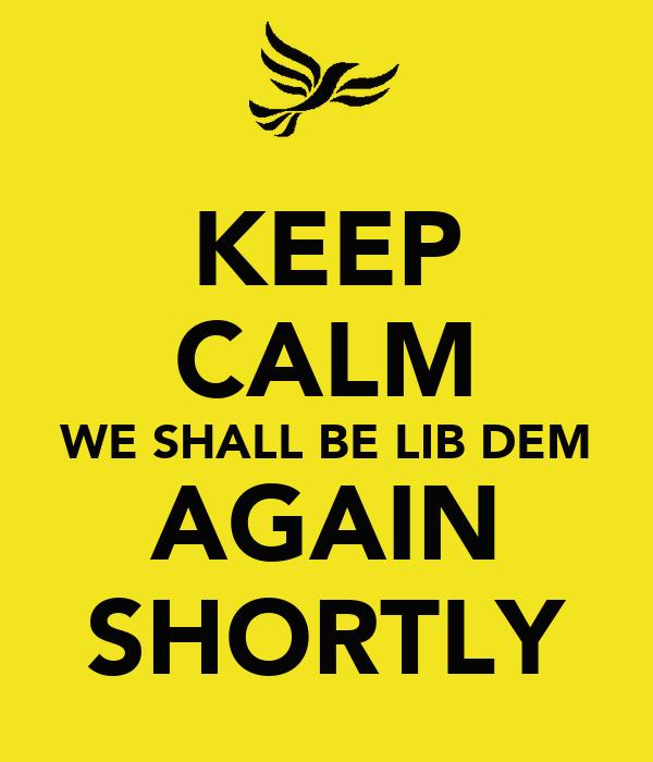 KEEP CALM WE SHALL BE LIB DEM AGAIN SHORTLY