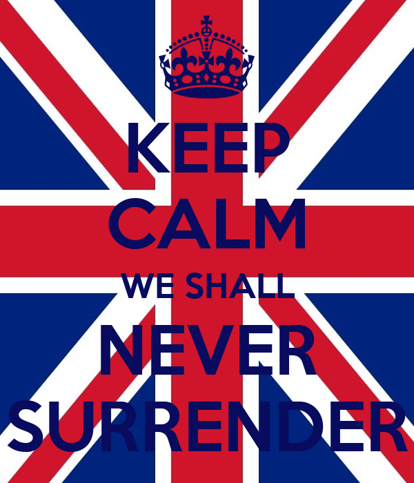 KEEP CALM WE SHALL NEVER SURRENDER
