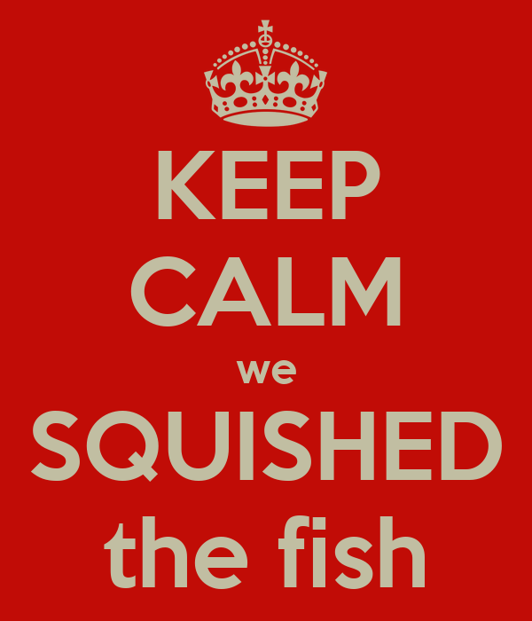 KEEP CALM we SQUISHED the fish