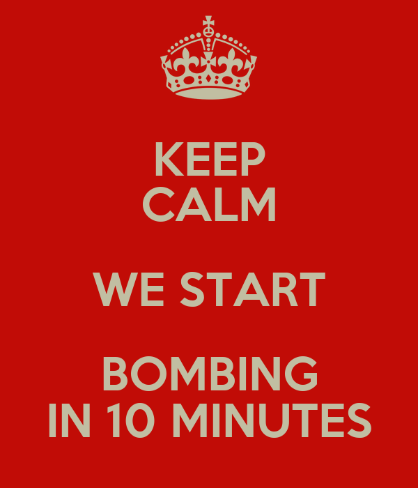 KEEP CALM WE START BOMBING IN 10 MINUTES