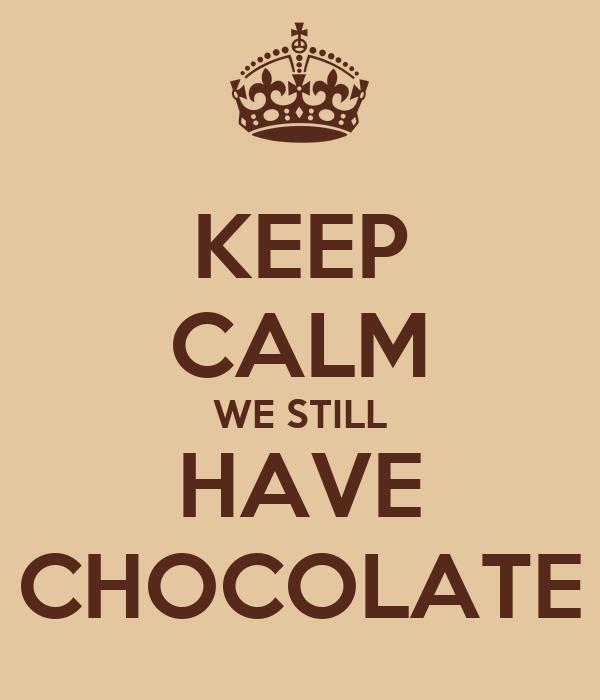 KEEP CALM WE STILL HAVE CHOCOLATE