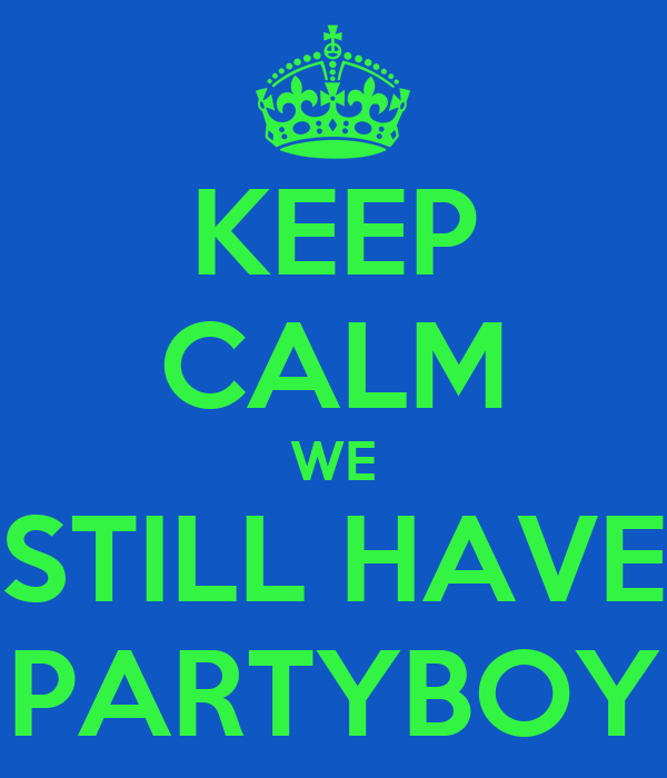 KEEP CALM WE STILL HAVE PARTYBOY